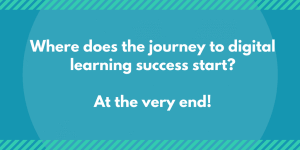 Where does the journey to digital learning success start? At the very end!